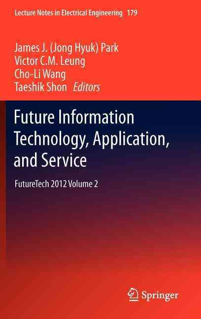 Future Information Technology, Application, and Service By Park, James J. (EDT)/ Leung, Victor C. M. (EDT)/ Wang, Cho-Li (EDT)/ Shon, Taeshik (EDT)